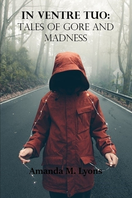 In Ventre Tuo: Tales of Gore and Madness by Amanda M. Lyons