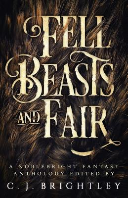 Fell Beasts and Fair: A Noblebright Fantasy Anthology by W. R. Gingell, Lora Gray, Kelly a. Harmon