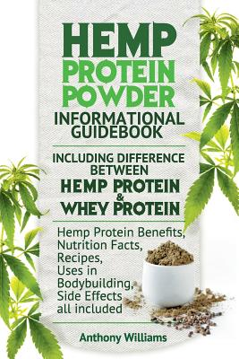 Hemp Protein Powder Informational Guidebook Including Difference Between Hemp Protein and Whey Protein Hemp Powder Benefits, Nutrition Facts, Recipes, by Anthony Williams