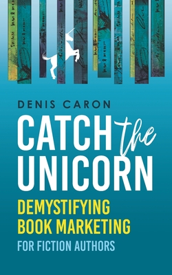 Catch the Unicorn: Demystifying book marketing for fiction authors by Denis Caron