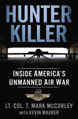 Hunter Killer: Inside America's Unmanned Air War by T. Mark McCurley, Kevin Maurer