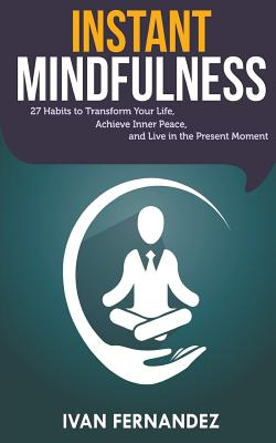 Instant Mindfulness: 27 Habits to Transform Your Life, Achieve Inner Peace, and Live in the Present Moment by Ivan Fernandez