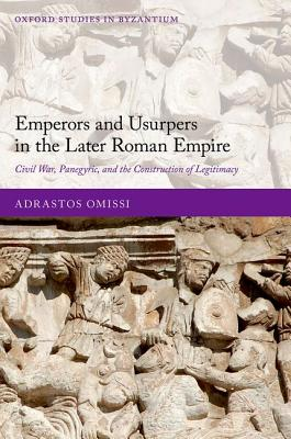 Emperors and Usurpers in the Later Roman Empire: Civil War, Panegyric, and the Construction of Legitimacy by Adrastos Omissi