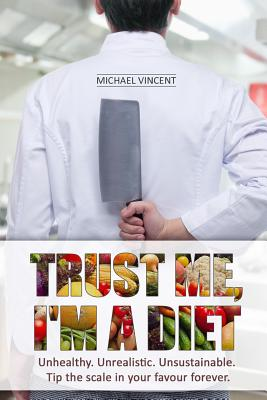 Trust Me, I'm a Diet: Unhealthy. Unrealistic. Unsustainable. Tip the scale in your favour forever. by Michael Vincent