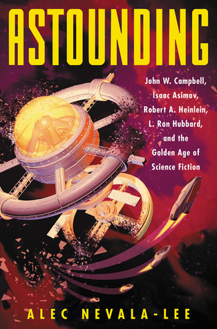 Astounding: John W. Campbell, Isaac Asimov, Robert A. Heinlein, L. Ron Hubbard, and the Golden Age of Science Fiction by Alec Nevala-Lee