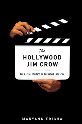 The Hollywood Jim Crow: The Racial Politics of the Movie Industry by Maryann Erigha