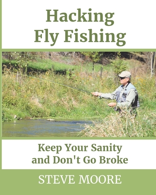 Hacking Fly Fishing: Keep Your Sanity and Don't Go Broke by Steve Moore