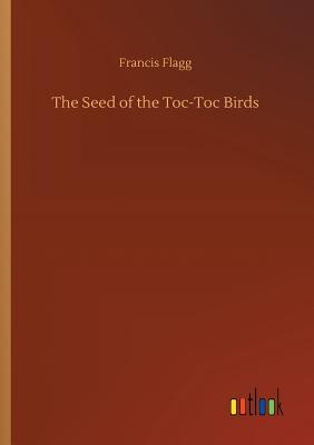 The Seed of the Toc-Toc Birds by Francis Flagg