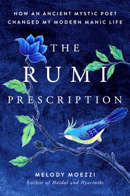 The Rumi Prescription: How an Ancient Mystic Poet Changed My Modern Manic Life by Melody Moezzi