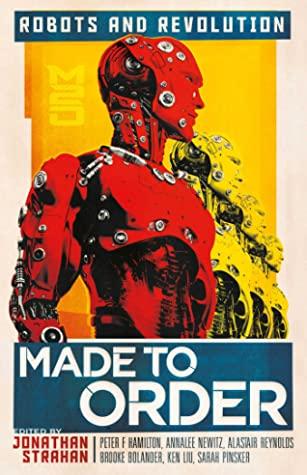 Made to Order: Robots and Revolution by Annalee Newitz, Sofia Samatar, Jonathan Strahan, Saad Hossain, Peter F. Hamilton, Suzanne Palmer, John Chu, Sarah Pinsker, Brooke Bolander, Daryl Gregory, Vina Jie-Min Prasad, Alastair Reynolds, Tochi Onyebuchi, Peter Watts, Ken Liu, Rich Larson, Ian R. MacLeod