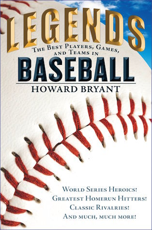 Legends: The Best Players, Games, and Teams in Baseball: World Series Heroics! Greatest Homerun Hitters! Classic Rivalries! and Much, Much More! by Howard Bryant