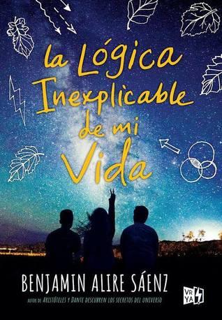 La Lógica Inexplicable de mi Vida by Benjamin Alire Sáenz
