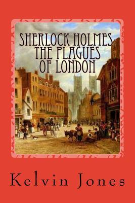 Sherlock Holmes: The Plagues Of London by Kelvin I. Jones