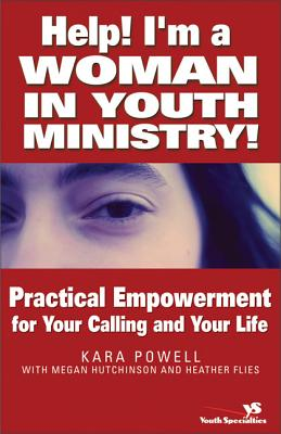 Help! I'm a Woman in Youth Ministry!: Practical Empowerment for Your Calling and Your Life by Megan Hutchinson, Kara Powell, Heather Flies