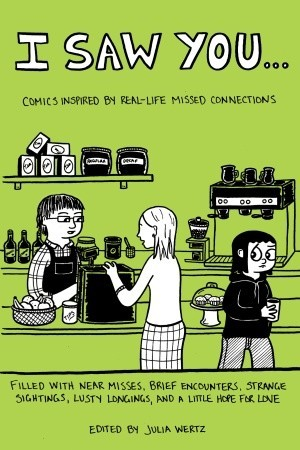 I Saw You...: Comics Inspired by Real Life Missed Connections by Damien Jay, Keith Knight, Rodd Perry, Austin English, Janelle Hessig, Mari Naomi, Joey Sayers, Laura Park, Minty Lewis, Abby Denson, Ken Dahl, Jesse Reklaw, Sarah Glidden, Julia Wertz, Peter Bagge, Aaron Renier, Gabrielle Bell, Alec Longstreth, Kazimir Strzepek, Corinne Mucha, Shannon Wheeler, Emily Flake, Shaenon Garrity, Sam Henderson, David Malki, Tom Hart