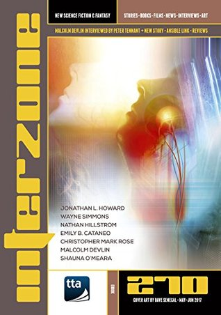 Interzone 270, May-June 2017 by Jonathan L. Howard, Emily B. Cataneo, Malcolm Devlin, Andy Cox, Nathan Hillstrom, Shauna O'Meara, Nick Lowe, Nina Allan, Maureen Kincaid Speller, Wayne Simmons