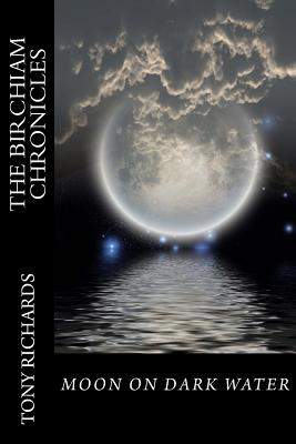 Moon on Dark Water: The Birchiam Chronicles: Moon on Dark Water: The Birchiam Chronicles by Tony Richards