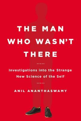 The Man Who Wasn't There: Investigations into the Strange New Science of the Self by Anil Ananthaswamy