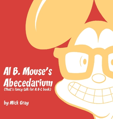 Al B. Mouse's Abecedarium NEW FULL COLOR EDITION: That's fancy talk for A B C book by Mick Gray