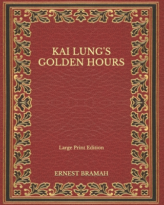 Kai Lung's Golden Hours - Large Print Edition by Ernest Bramah