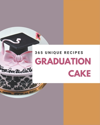 365 Unique Graduation Cake Recipes: Happiness is When You Have a Graduation Cake Cookbook! by Linda Cheng