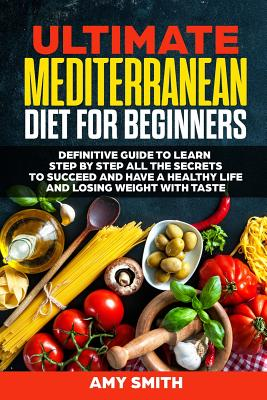 The Ultimate Mediterranean Diet for Beginners: Definitive Guide to Learn Step by Step All the Secrets to Succeed and Have a Healthy Life and Losing We by Amy Smith