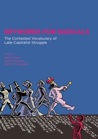 Keywords for Radicals: The Contested Vocabulary of Late-Capitalist Struggle by Kelly Fritsch, Joy James, Clare O'Connor, Silvia Federici, A.K. Thompson