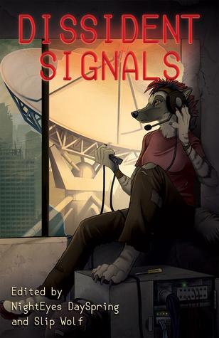 Dissident Signals by Joseph Vandehey, Searska GreyRaven, Thurston Howl, Mary E. Lowd, Guliwulf, NightEyes DaySpring, Faora Meridian, Mog Moogle, T.J. Minde, Slip-Wolf, Jelliqal Belle, Stephen M. Coghlan, Detroit, George Squares, T.D. Coltraine, Televassi, James L. Steele