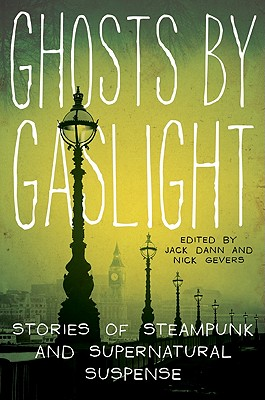 Ghosts by Gaslight: Stories of Steampunk and Supernatural Suspense by Nick Gevers, Jack Dann