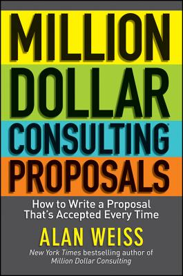 Million Dollar Consulting Proposals: How to Write a Proposal That's Accepted Every Time by Alan Weiss