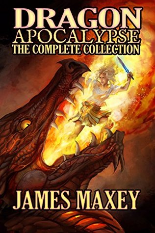 Dragon Apocalypse: The Complete Collection by James Maxey