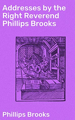 Addresses by the Right Reverend Phillips Brooks by Phillips Brooks