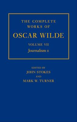 The Complete Works of Oscar Wilde: Volume VII: Journalism II by John Stokes, Mark Turner