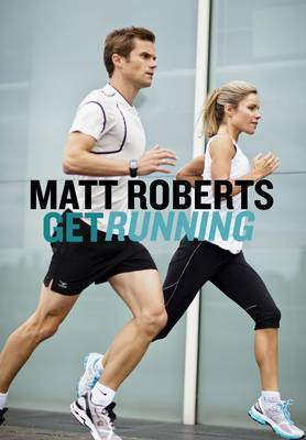 Get Running: How to Get Started, Stay Motivated and Run with Confidence by Matt Roberts