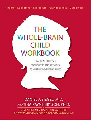 The Whole-Brain Child Workbook: Practical Exercises, Worksheets and Activities to Nurture Developing Minds by Tina Payne Bryson, Daniel J. Siegel