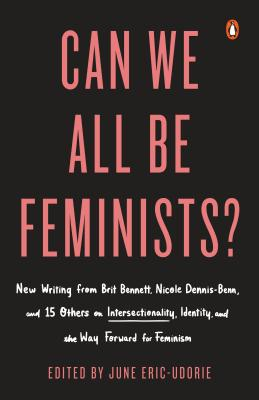 Can We All Be Feminists?: New Writing from Brit Bennett, Nicole Dennis-Benn, and 15 Others on Intersectionality, Identity, and the Way Forward for Feminism by June Eric-Udorie