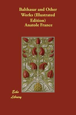 Balthasar and Other Works (Illustrated Edition) by Anatole France