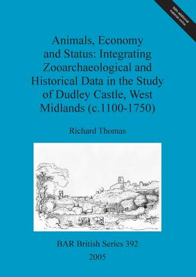 Animals, Economy and Status: Integrating Zooarchaeological and Historical Data in the Study of Dudley Castle, West Midlands (c.1100-1750) by Richard Thomas