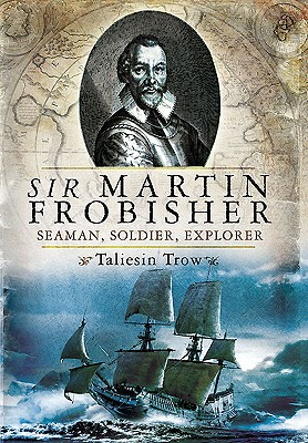 Sir Martin Frobisher: Seaman, Soldier, Explorer by Taliesin Trow