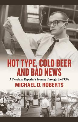 Hot Type, Cold Beer and Bad News: A Cleveland Reporter's Journey Through the 1960s by Michael Roberts