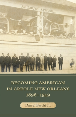 Becoming American in Creole New Orleans, 1896-1949 by Jr.