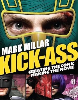Kick-Ass: Creating the Comic, Making the Movie by Jane Goldman, Mark Millar, Matthew Vaughn, John Romita Jr.