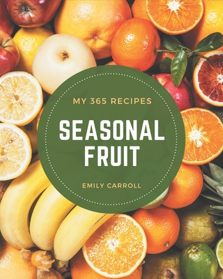 My 365 Seasonal Fruit Recipes: From The Seasonal Fruit Cookbook To The Table by Emily Carroll
