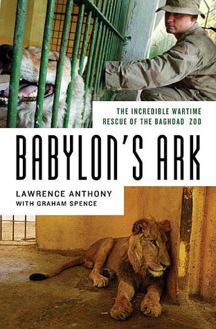 Babylon's Ark: The Incredible Wartime Rescue of the Baghdad Zoo by Lawrence Anthony, Graham Spence