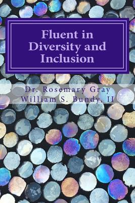Fluent in Diversity and Inclusion: Guidelines for Becoming Fluent in Diversity and Inclusion by William Samuel Bundy II, Rosemary Gray