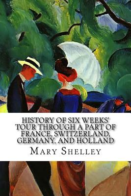 History of Six Weeks' Tour through a Part of France, Switzerland, Germany, and Holland: With Letters Descriptive of a Sail round the Lake of Geneva, a by Mary Shelley