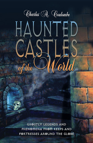 Haunted Castles of the World: Ghostly Legends and Phenomena from Keeps and Fortresses Around the Globe by Charles A. Coulombe