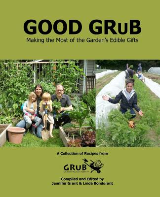 Good Grub: Making the Most of the Garden's Edible Gifts by Jennifer Grant, Linda Bondurant