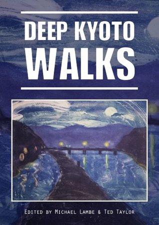 Deep Kyoto: Walks by Stephen Gill, Judith Clancy, Ted Taylor, Michael Lambe, John Ashburne, John Dougill, Pico Iyer, Perrin Lindelauf, Chris Rowthorn, Robert Yellin