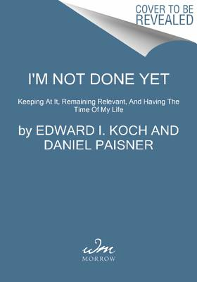 I'm Not Done Yet: Keeping at It, Remaining Relevant, and Having the Time of My Life by Edward I. Koch, Daniel Paisner